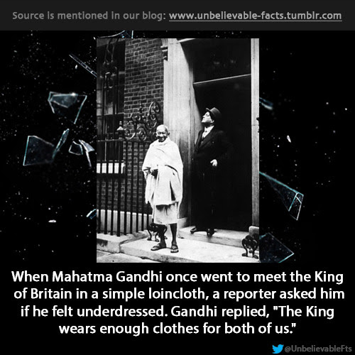"when Mahatma Gandhi once went to meet the King of Britain in a simple loincloth, a reporter asked him if he felt underdressed. Gandhi replied, ""The King wears enough clothes for both of us."""