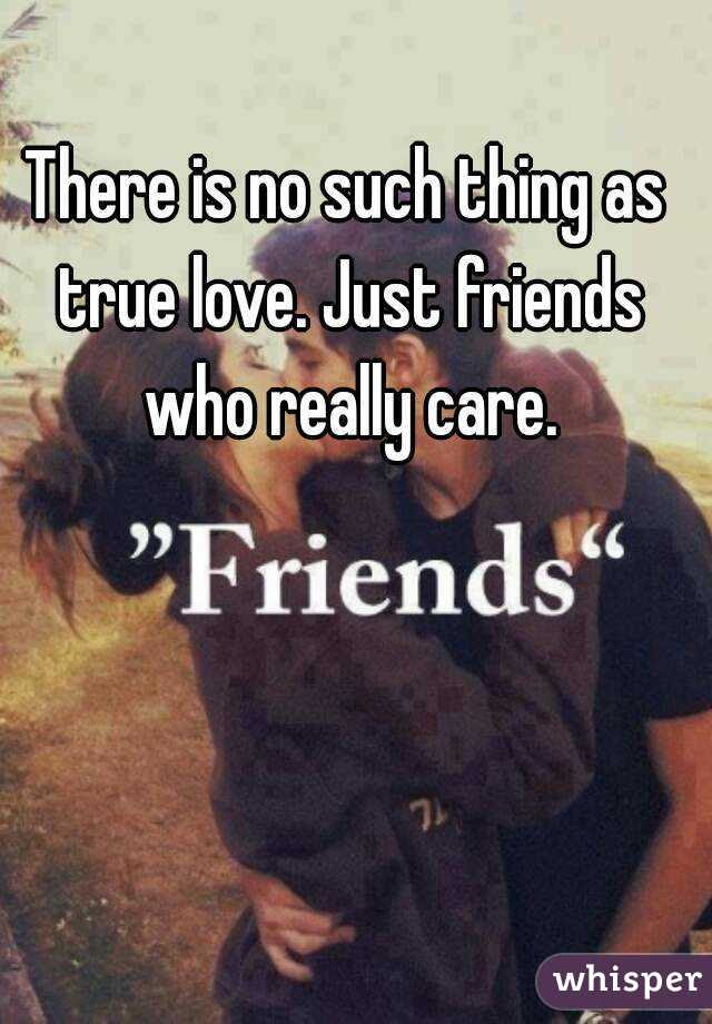 There Is No Such Thing As True Love Just Friends Who Really Care