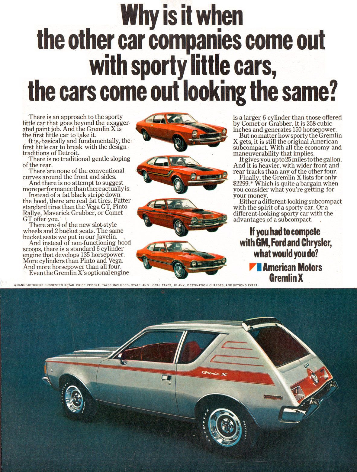 Why is it when the other car companies come out with sporty little cars, the cars come out looking the same? There is an approach to the sporty little car that goes beyond the exagger-ated paint job. And the Gremlin X is the first little car to take it. It is,-basically and fundamentally, the first little car to break with the design traditions of Detroit. There is no traditional gentle sloping of the rear. There are none of the conventional curves around the front and sides. And there is no attempt to suggest more performance than there actually is. Instead of a fat black stripe down the hood, there are real fat tires. Fatter standard tires than the Vega GT, Pinto Rallye, Maverick Grabber, or Comet GT offer you. There are 4 of the new slot-style wheels and 2 bucket seats. The same bucket seats we put in our Javelin. And instead of non-functioning hood scoops, there is a standard 6 cylinder engine that develops 135 horsepower. More cylinders than Pinto and Vega. And more horsepower than all four. Even the Gremlin X's optional engine is a larger 6 cylinder than those offered by Comet or Grabber. It is 258 cubic inches and generates 150 horsepower. But no matter how sporty the Gremlin X gets, it is still the original American subcompact. With all the economy and maneuverability that implies. It gives you up to 25 miles to the gallon. And it is heavier, with wider front and rear tracks than any of the other four. Finally, the Gremlin X lists for only $2299. * Which is quite a bargain when you consider what you're getting for your money. Either a different-looking subcompact with the spirit of a sporty car. Or a different-looking sporty car with the advantages of a subcompact. If you had to compete with GM, Ford and Chrysler, what would you do? The American Motors Gremlin X.