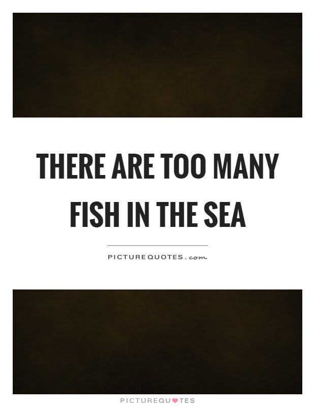 There Are Too Many Fish In The Sea Picture Quotes