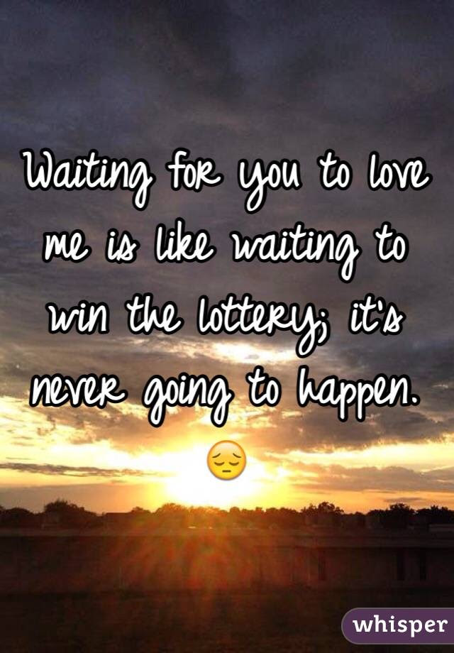 Waiting For You To Love Me Is Like Waiting To Win The Lottery Its