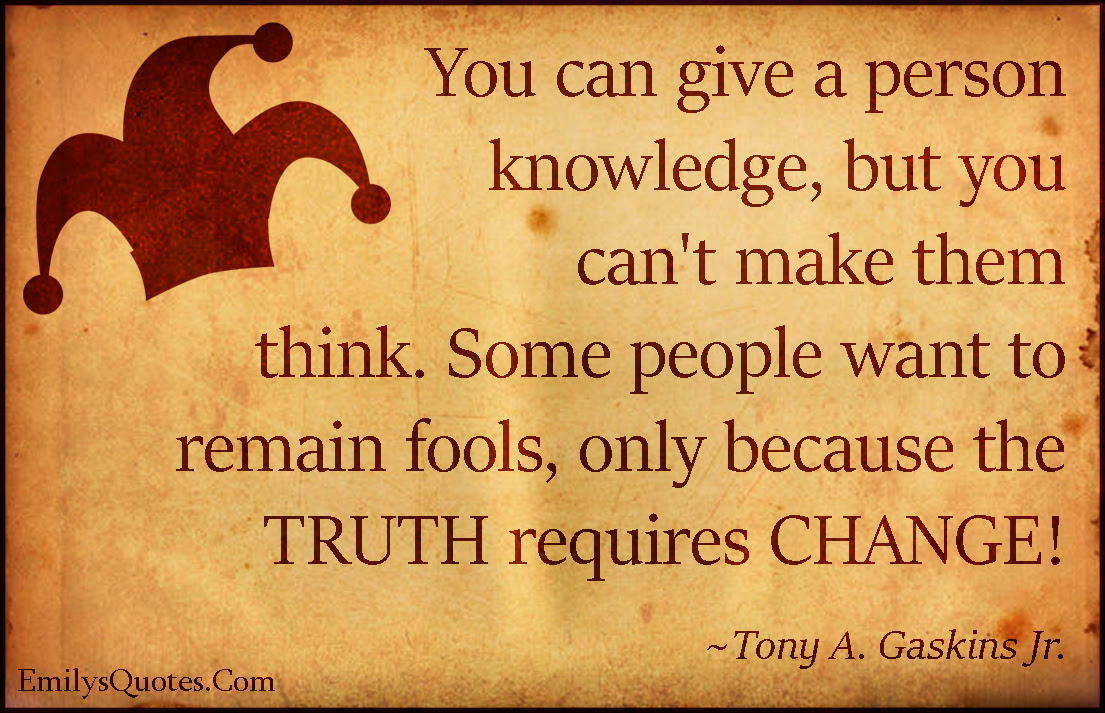 You Can Give A Person Knowledge But You Cant Make Them Think Some