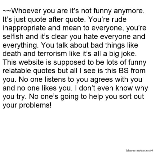 Whoever You Are Its Not Funny Anymore Its Just Quote After Quote