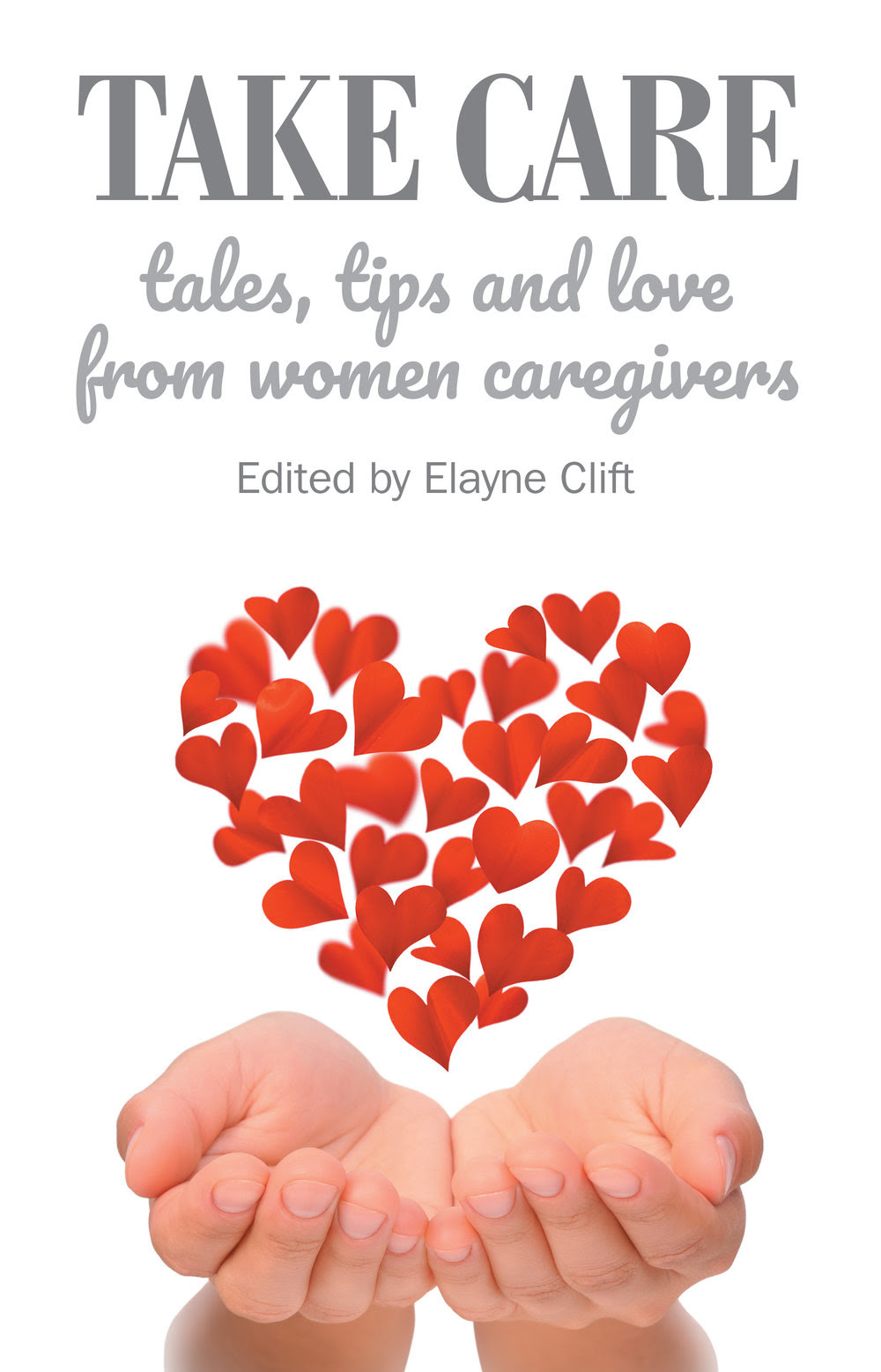 Take Care Tales Tips And Love From Women Caregivers Elayne Clift