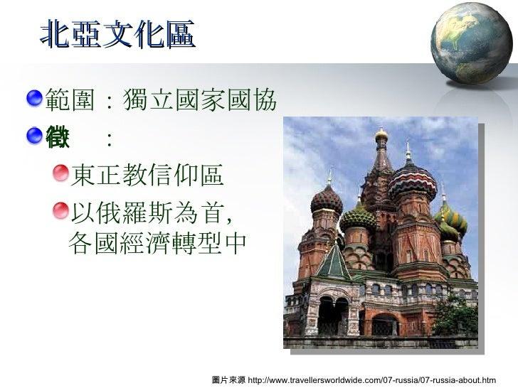北亞文化區 <ul><li>範圍:獨立國家國協 </li></ul><ul><li>特徵: </li></ul><ul><ul><li>東正教信仰區 </li></ul></ul><ul><ul><li>以俄羅斯為首, 各國經濟轉型中 </li...