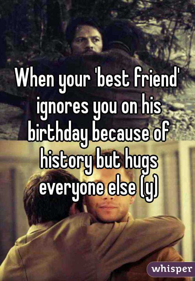 When Your Best Friend Ignores You On His Birthday Because Of