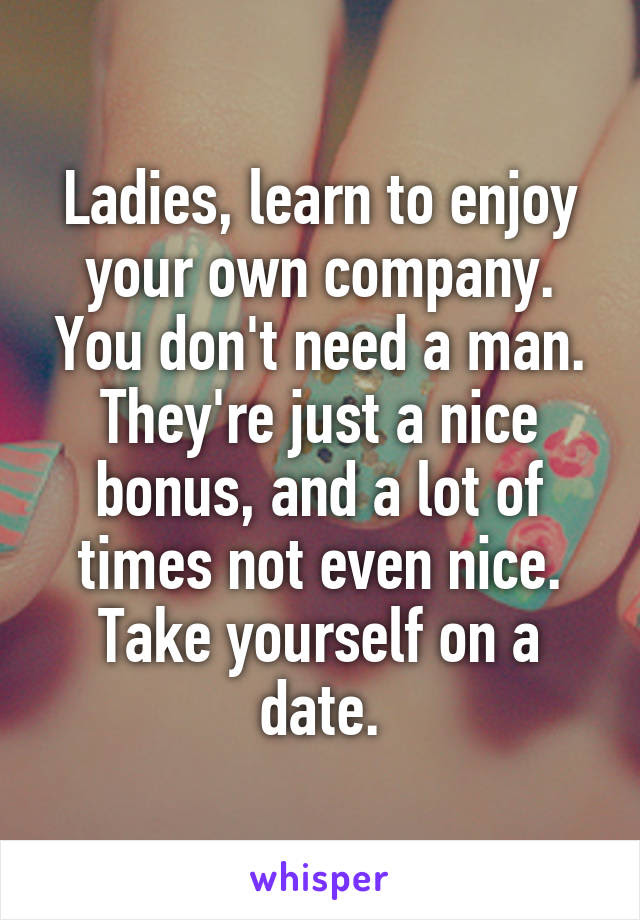 Ladies Learn To Enjoy Your Own Company You Dont Need A Man They
