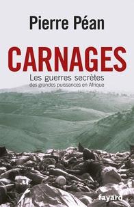 Pierre Péan - Carnages - Les guerres secrètes des grandes puissances d'Afrique.