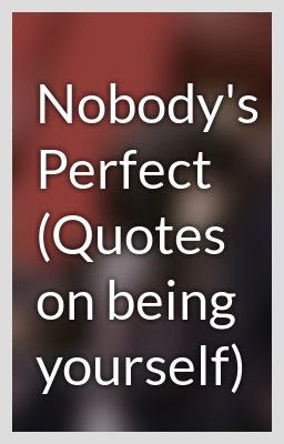 Nobodys Perfect Quotes On Being Yourself Quotespicturescom