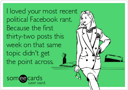 someecards.com - I loved your most recent political Facebook rant. Because the first thirty-two posts this week on that same topic didn't get the point across.