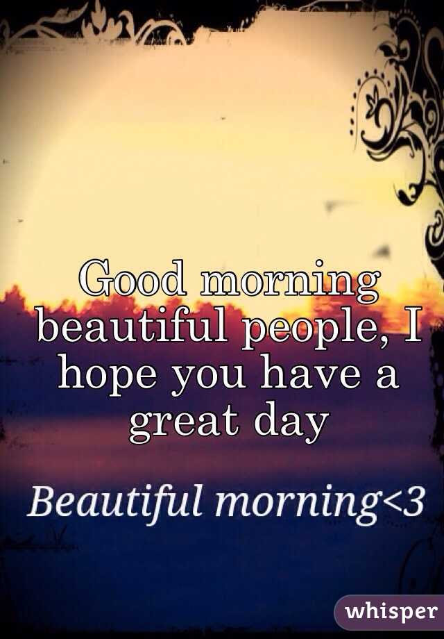Good Morning Beautiful People I Hope You Have A Great Day
