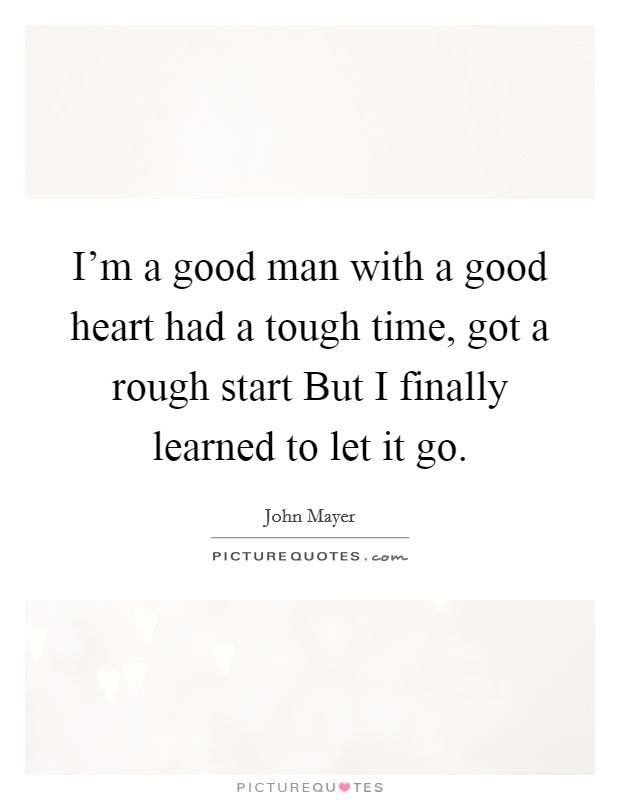 Im A Good Man With A Good Heart Had A Tough Time Got A Rough
