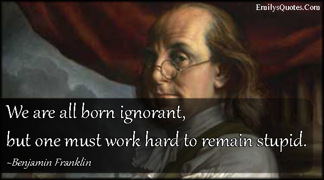 We Are All Born Ignorant But One Must Work Hard To Remain Stupid