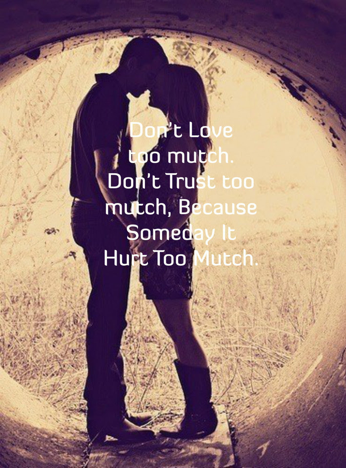 Dont Love Too Much Dont Trust Too Much Because Someday It Hurt