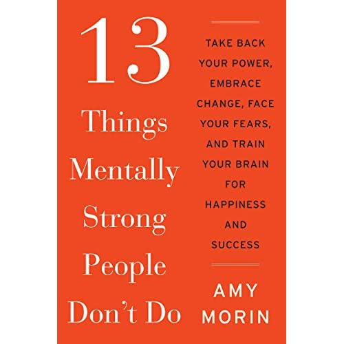 13 Things Mentally Strong People Don\\\'t Do: Take Back Your Power, Embrace Change, Face Your Fears, and Train Your Brain for Happiness and Success