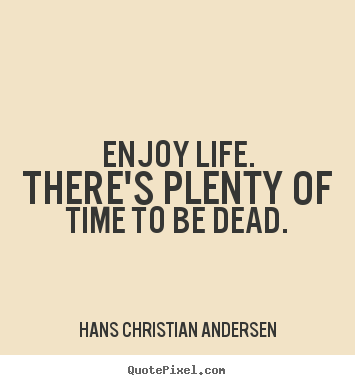 Enjoy Life There S Plenty Of Time To Be Dead Hans Christian