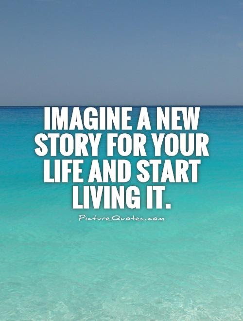 Imagine A New Story For Your Life And Start Living It Picture Quotes