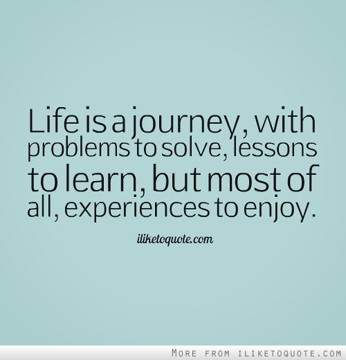 Life Is A Journey With Problems To Solve Lessons To Learn But