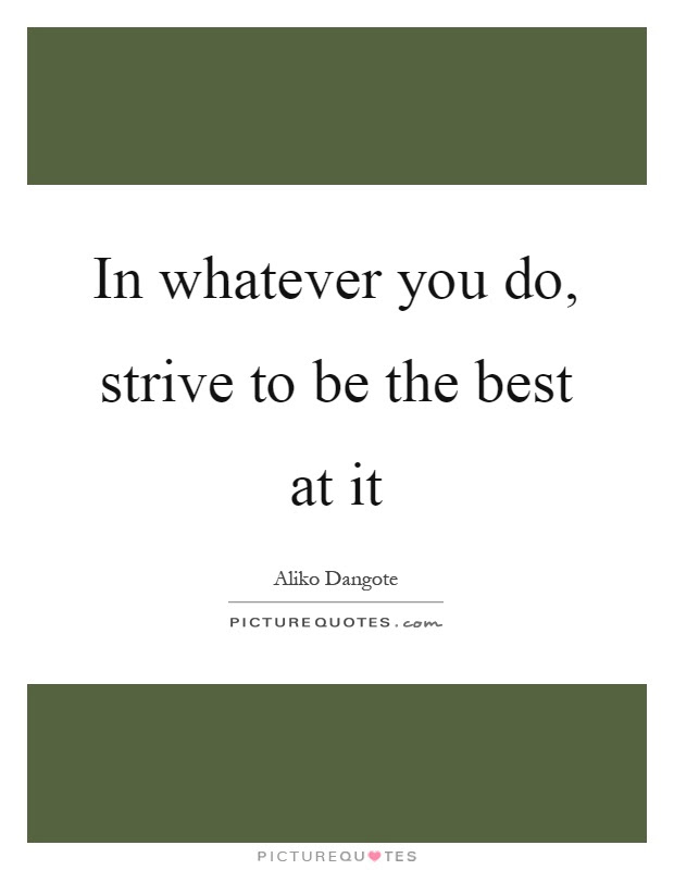 In Whatever You Do Strive To Be The Best At It Picture Quotes