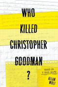 Title: Who Killed Christopher Goodman?: Based on a True Crime, Author: Allan Wolf