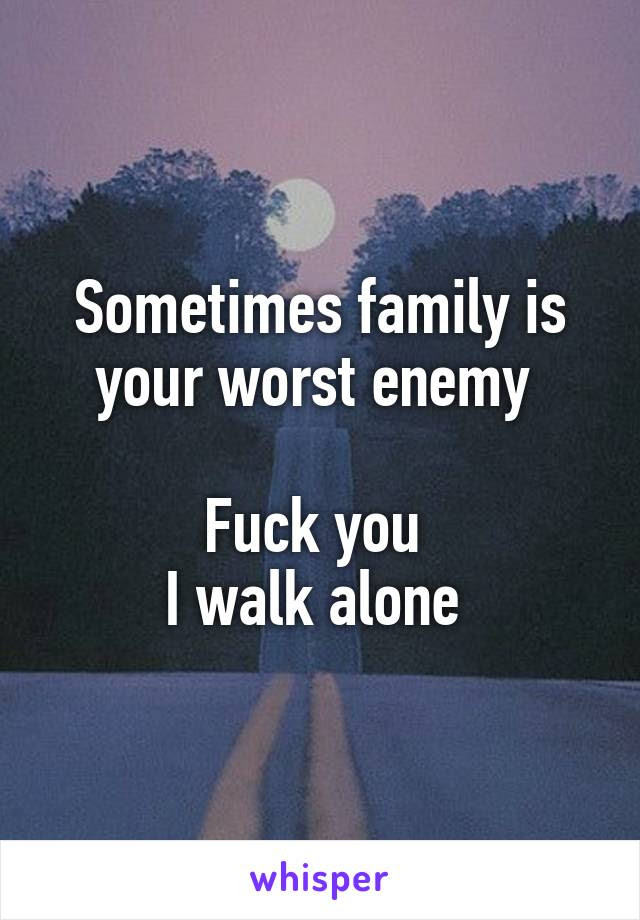Sometimes Family Is Your Worst Enemy Fuck You I Walk Alone