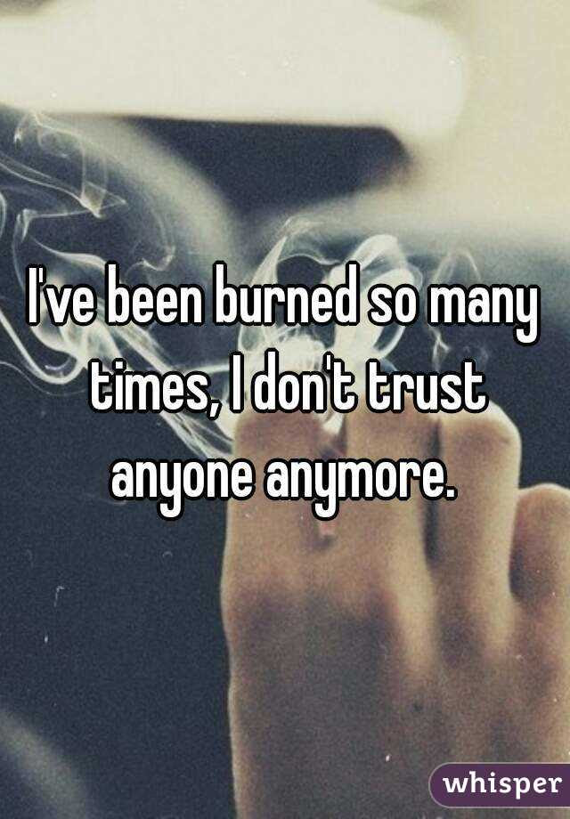Ive Been Burned So Many Times I Dont Trust Anyone Anymore