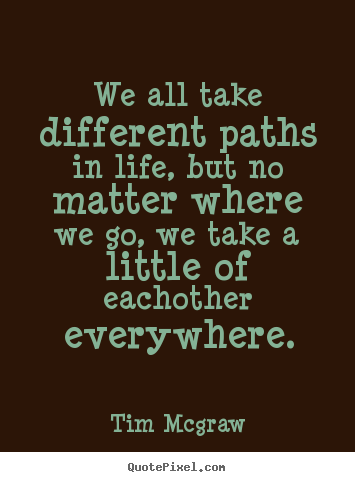 Tim Mcgraw Picture Quotes We All Take Different Paths In Life But