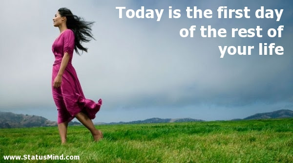 Today Is The First Day Of The Rest Of Your Life Statusmind Com