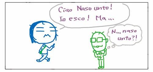Ciao Naso unto! Io esco! Ma... N... naso unto?!