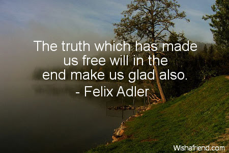 Felix Adler Quote The Truth Which Has Made Us Free Will In The End
