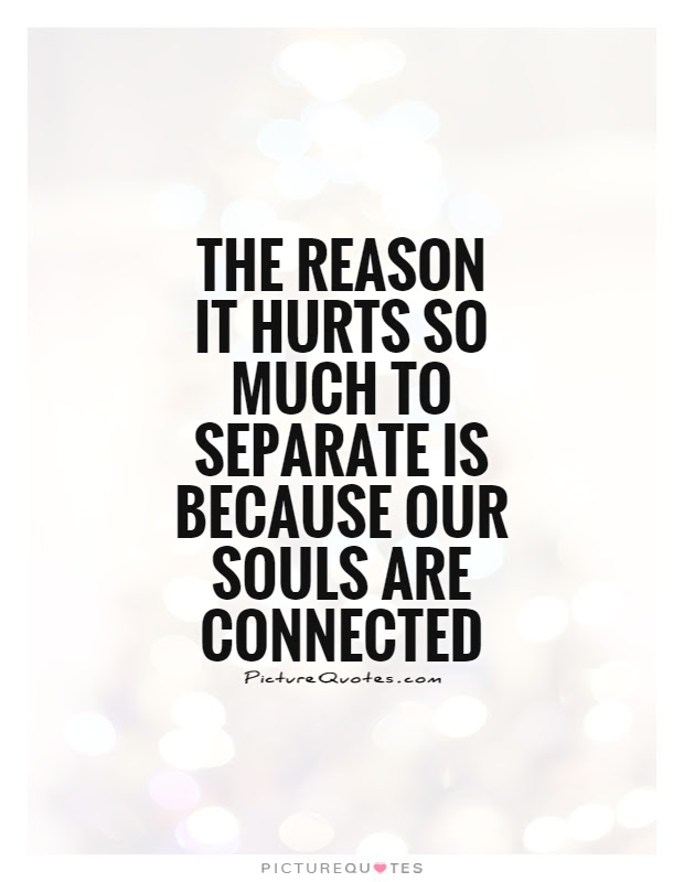 The Reason It Hurts So Much To Separate Is Because Our Souls Are
