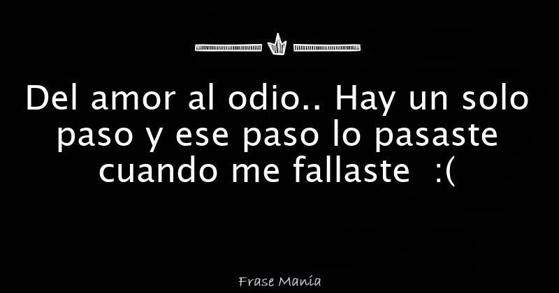 Del Amor Al Odio Hay Un Solo Paso Y Ese Paso Lo Pasaste Cuando Me