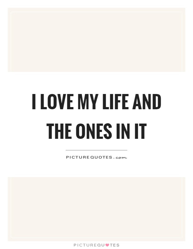 I Love My Life And The Ones In It Picture Quotes