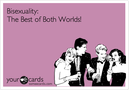 someecards.com - Bisexuality: The Best of Both Worlds!