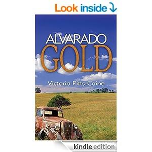 http://www.amazon.com/Alvarado-Gold-Victoria-Pitts-Caine-ebook/dp/B002SB9ZPA/ref=sr_1_1?s=digital-text&ie=UTF8&qid=1408637179&sr=1-1&keywords=Alvarado+Gold
