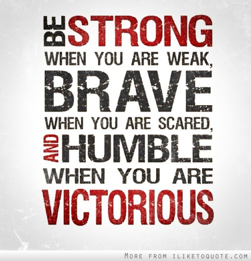 Be Strong When You Are Weak Brave When You Are Scared And Humble