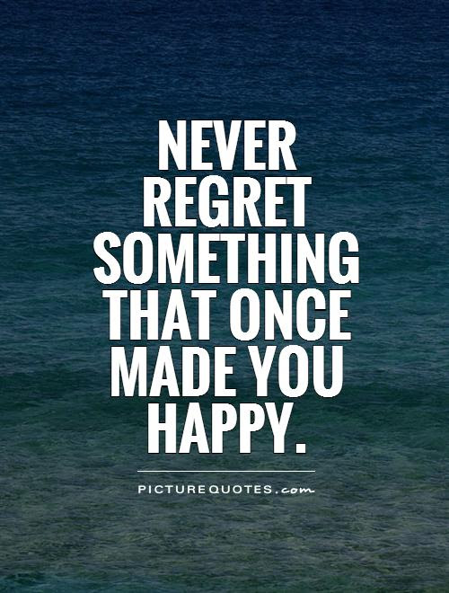 Dont Regret Anything At One Time It Was Exactly What You