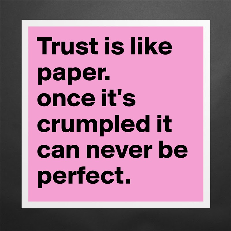 Trust Is Like Paper Once Its Crumpled It Can Nev Museum