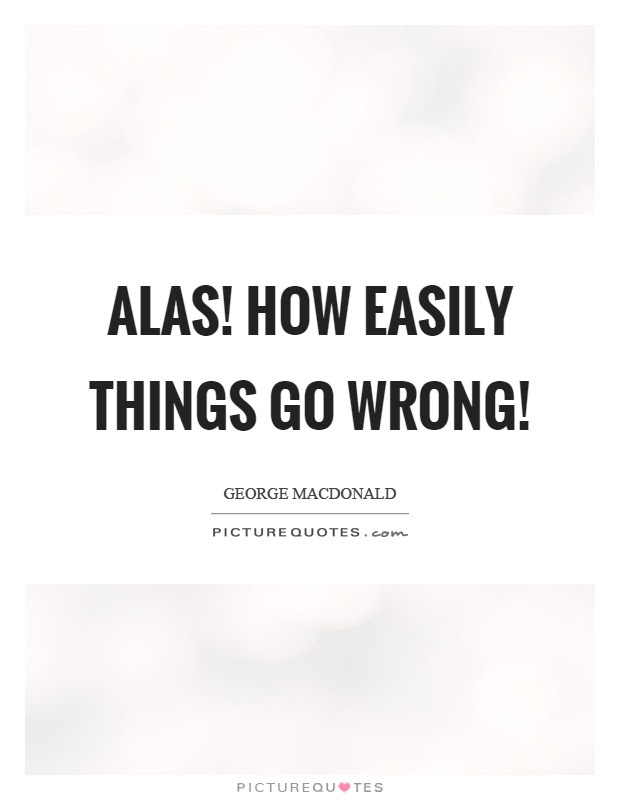 Alas How Easily Things Go Wrong Picture Quotes