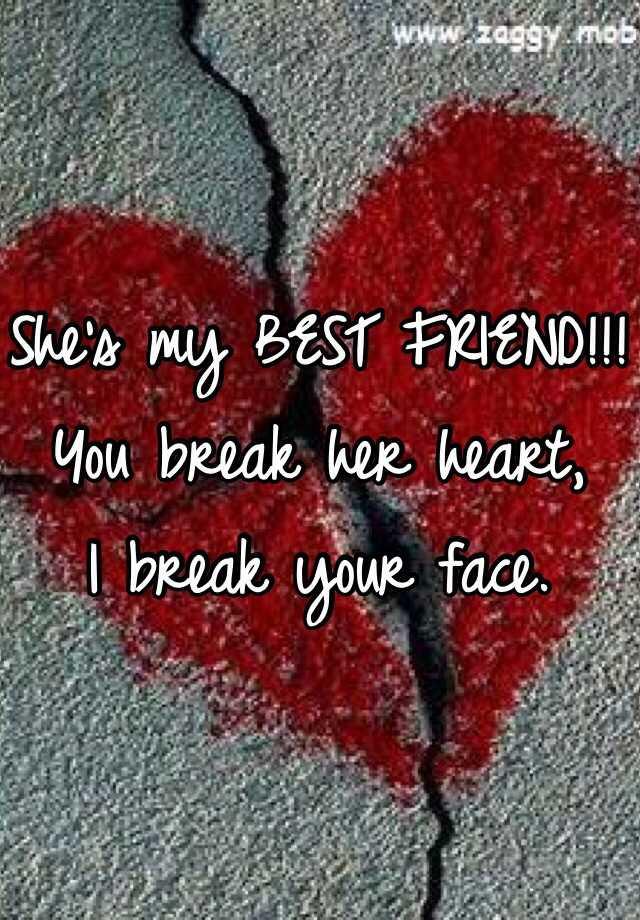 Shes My Best Friend You Break Her Heart I Break Your Face