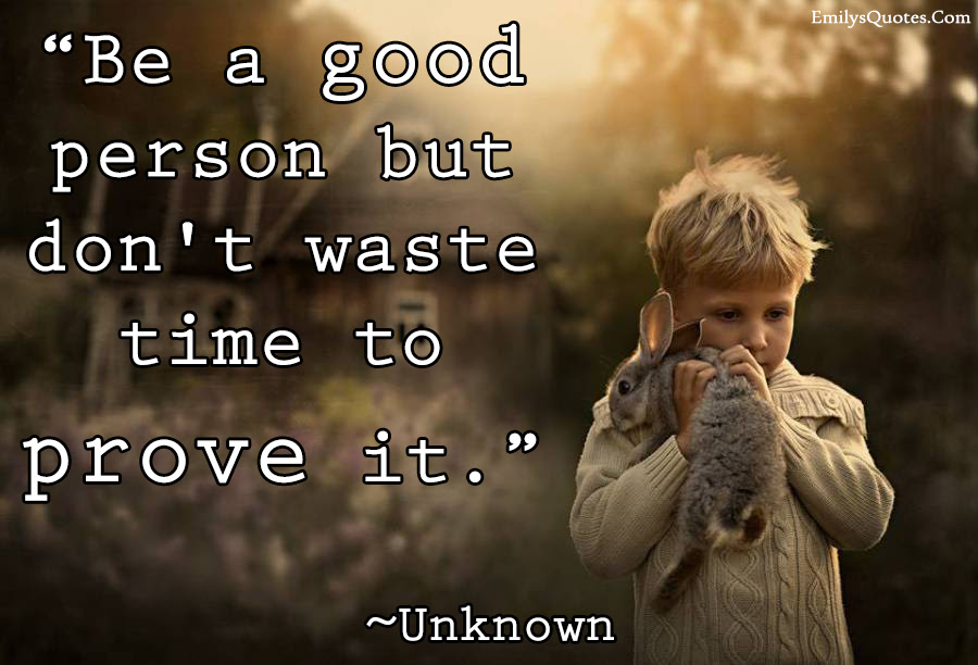 Be A Good Person But Dont Waste Time To Prove It Popular