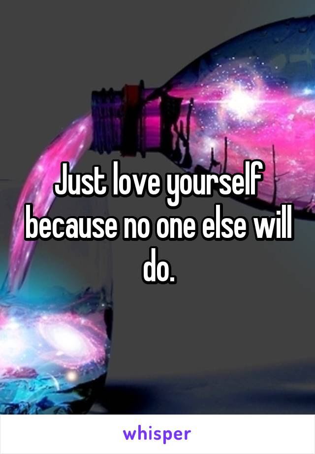 Just Love Yourself Because No One Else Will Do