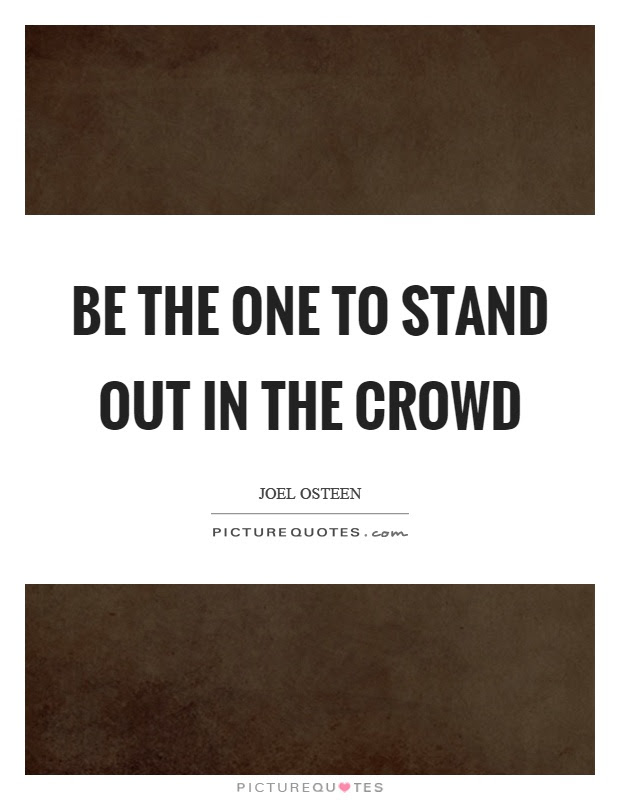 Be The One To Stand Out In The Crowd Picture Quotes