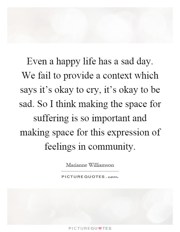 Even A Happy Life Has A Sad Day We Fail To Provide A Context