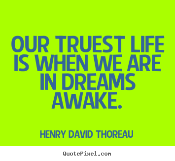 Our Truest Life Is When We Are In Dreams Awake Henry David Thoreau