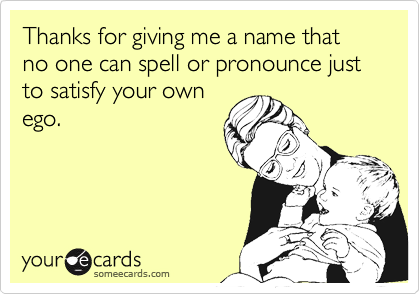 someecards.com - Thanks for giving me a name that no one can spell or pronounce just to satisfy your own ego.