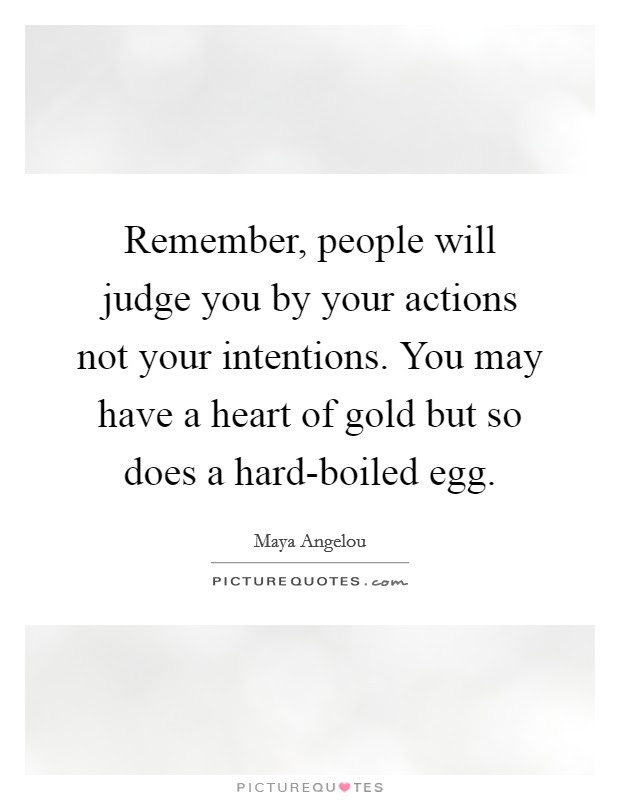 Remember People Will Judge You By Your Actions Not Your