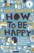 Title: How to Be Happy: A Memoir of Love, Sex and Teenage Confusion, Author: David Burton