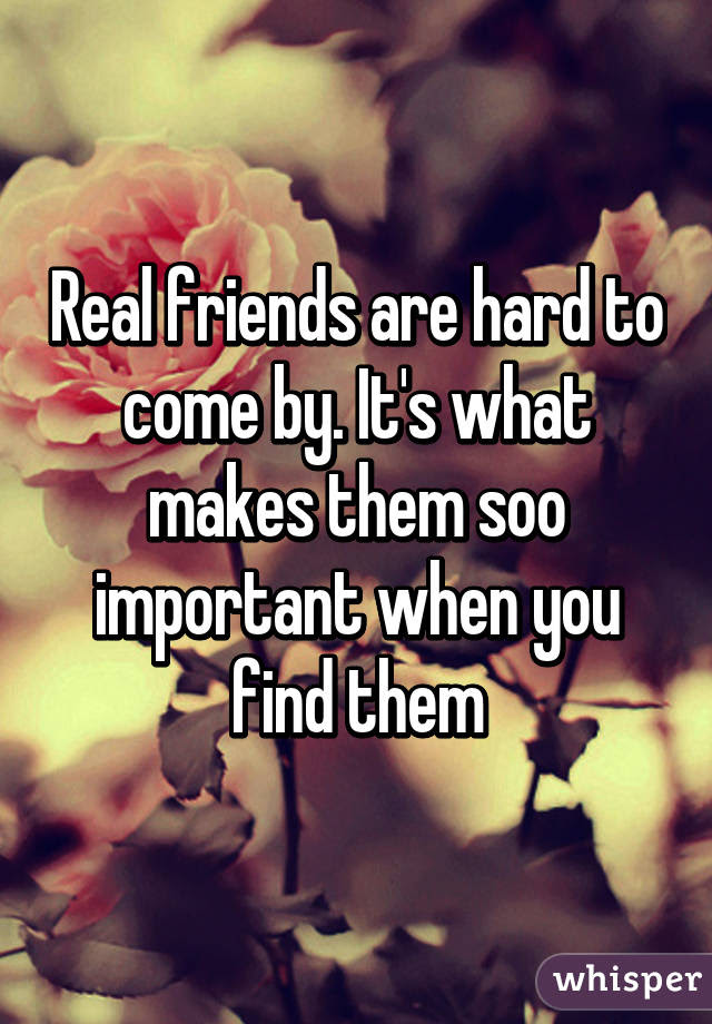 Real Friends Are Hard To Come By Its What Makes Them Soo Important
