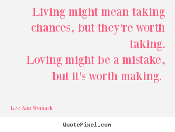 Sayings About Love Living Might Mean Taking Chances But Theyre